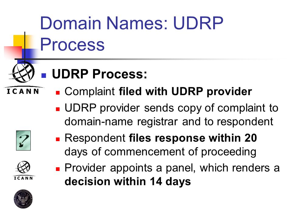 Domain Names: UDRP Process UDRP Process: Complaint filed with UDRP provider UDRP provider sends copy of complaint to domain-name registrar and to resp