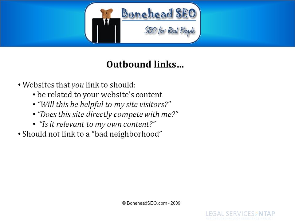 Outbound links… Websites that you link to should: be related to your websites content Will this be helpful to my site visitors? Does this site directl