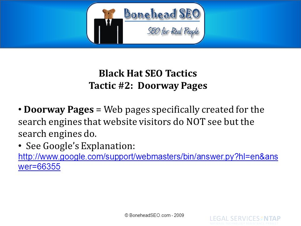 Black Hat SEO Tactics Tactic #2: Doorway Pages Doorway Pages = Web pages specifically created for the search engines that website visitors do NOT see