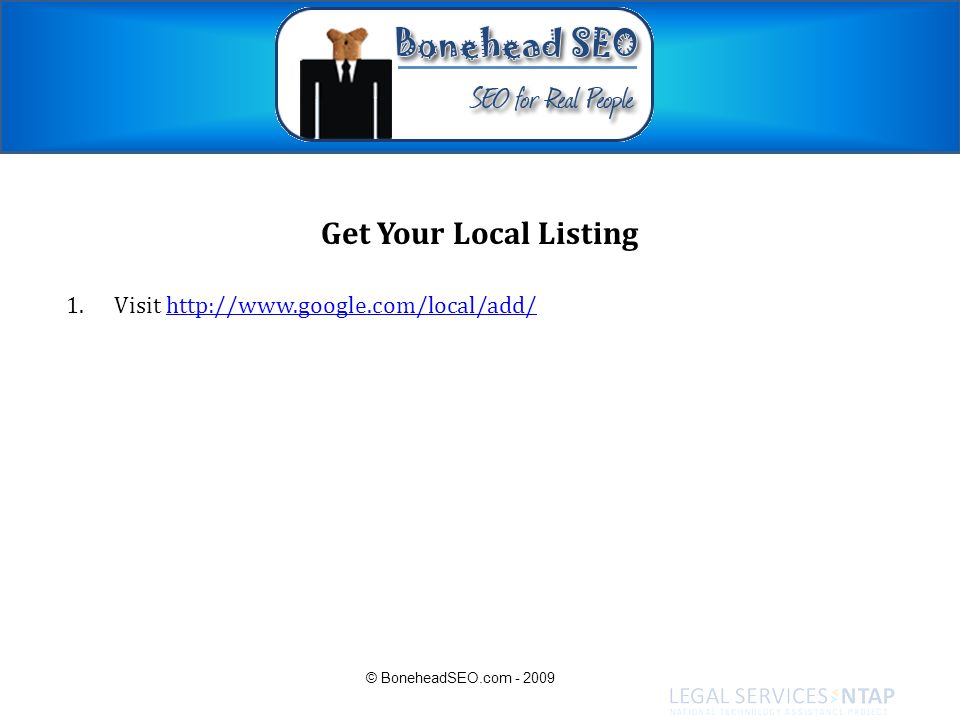 Get Your Local Listing 1.Visit http://www.google.com/local/add/http://www.google.com/local/add/ © BoneheadSEO.com - 2009
