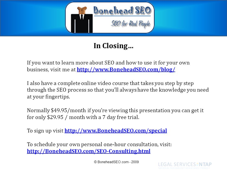 In Closing… If you want to learn more about SEO and how to use it for your own business, visit me at http://www.BoneheadSEO.com/blog/http://www.Bonehe