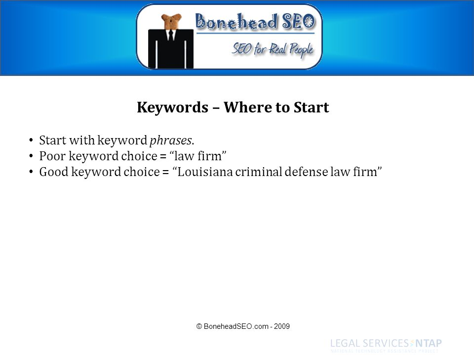 Keywords – Where to Start Start with keyword phrases. Poor keyword choice = law firm Good keyword choice = Louisiana criminal defense law firm © Boneh