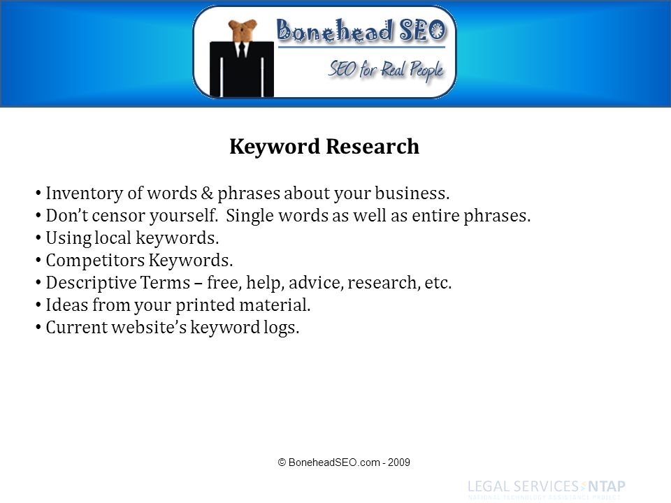 Keyword Research Inventory of words & phrases about your business. Dont censor yourself. Single words as well as entire phrases. Using local keywords.