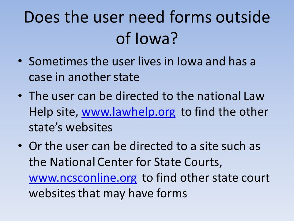 Does the user need forms outside of Iowa? Sometimes the user lives in Iowa and has a case in another state The user can be directed to the national La