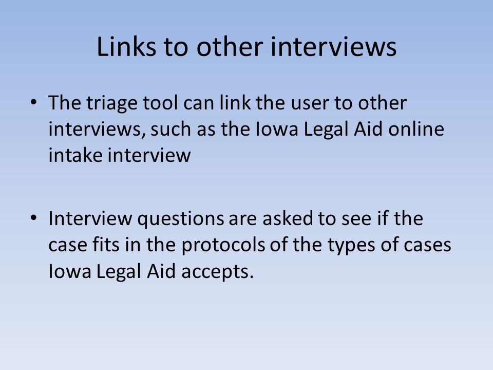 Links to other interviews The triage tool can link the user to other interviews, such as the Iowa Legal Aid online intake interview Interview question