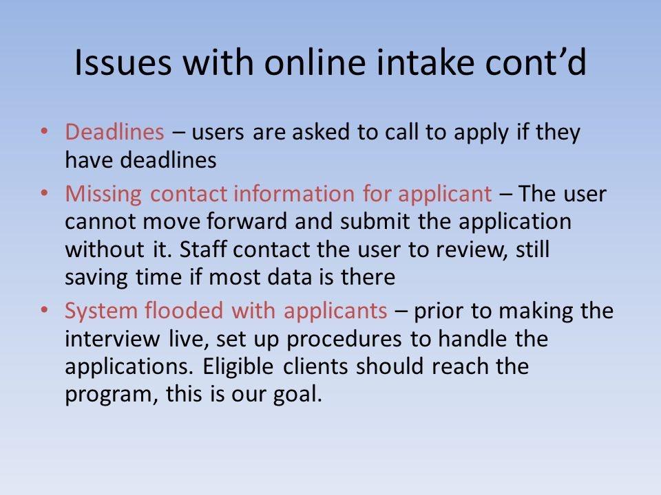 Issues with online intake contd Deadlines – users are asked to call to apply if they have deadlines Missing contact information for applicant – The us