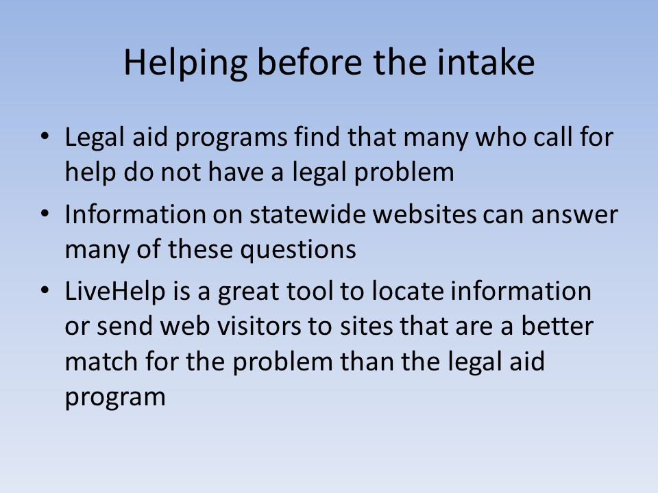 Helping before the intake Legal aid programs find that many who call for help do not have a legal problem Information on statewide websites can answer
