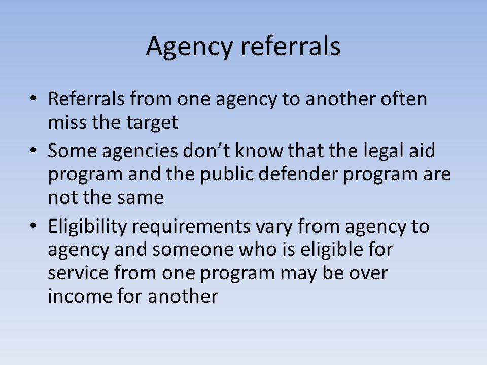 Agency referrals Referrals from one agency to another often miss the target Some agencies dont know that the legal aid program and the public defender
