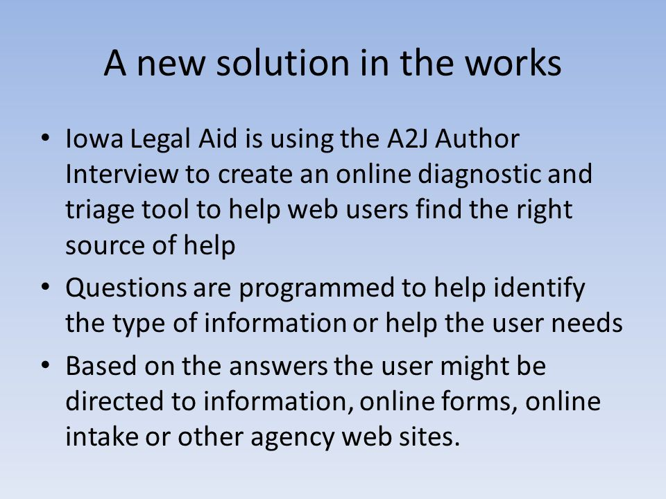 A new solution in the works Iowa Legal Aid is using the A2J Author Interview to create an online diagnostic and triage tool to help web users find the