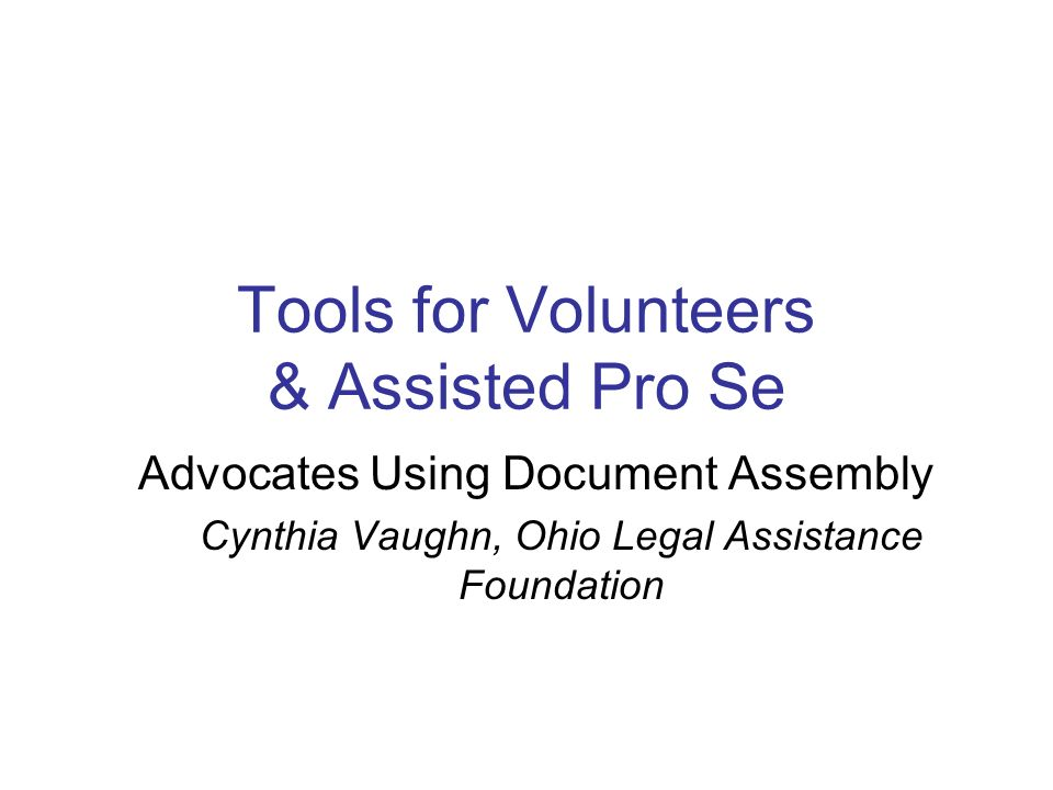 Tools for Volunteers & Assisted Pro Se Advocates Using Document Assembly Cynthia Vaughn, Ohio Legal Assistance Foundation