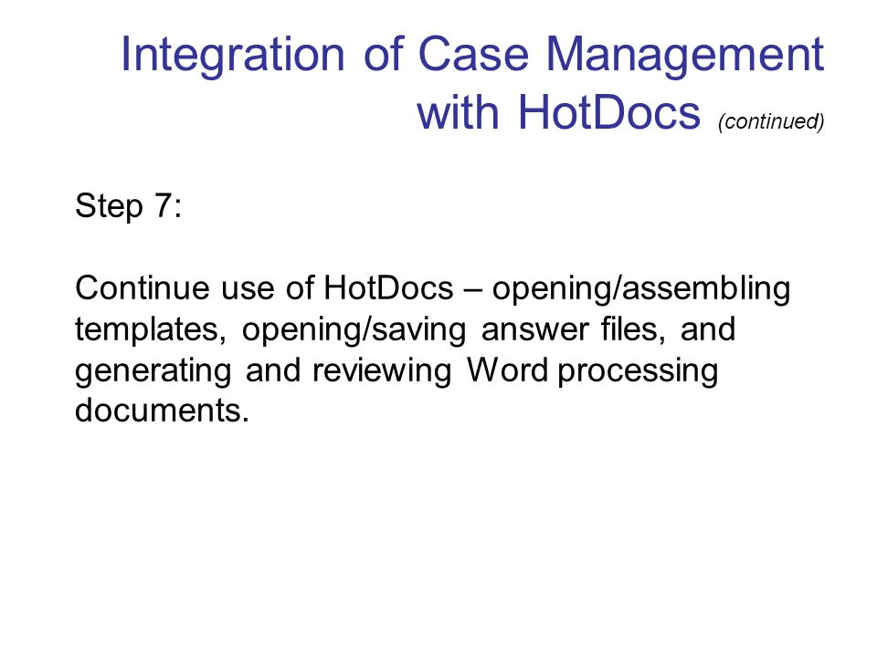 Integration of Case Management with HotDocs (continued) Step 7: Continue use of HotDocs – opening/assembling templates, opening/saving answer files, and generating and reviewing Word processing documents.