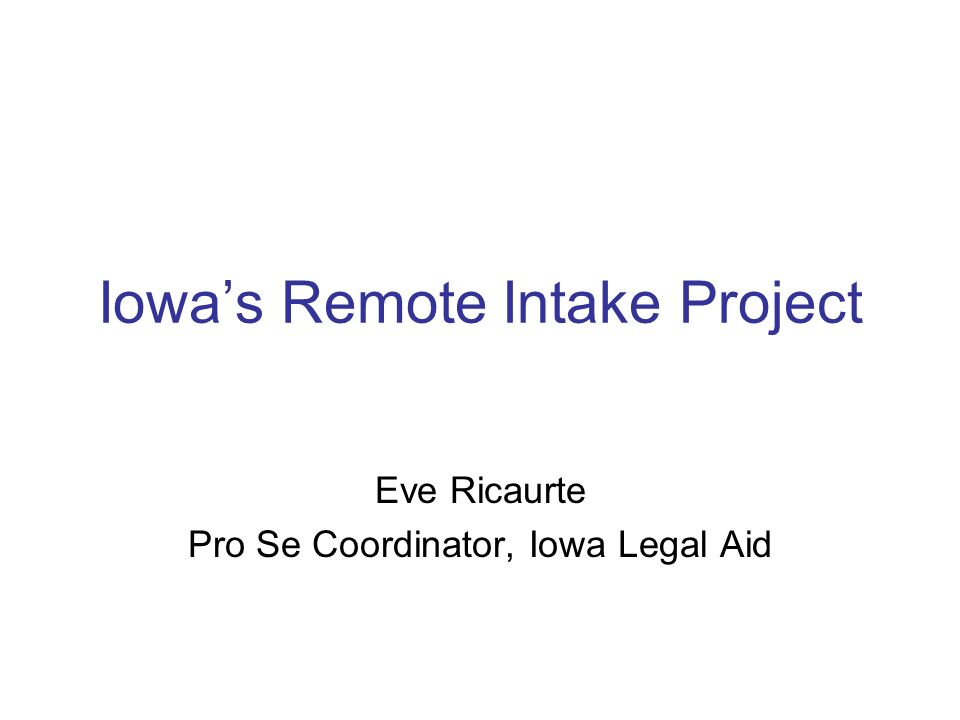 Iowas Remote Intake Project Eve Ricaurte Pro Se Coordinator, Iowa Legal Aid