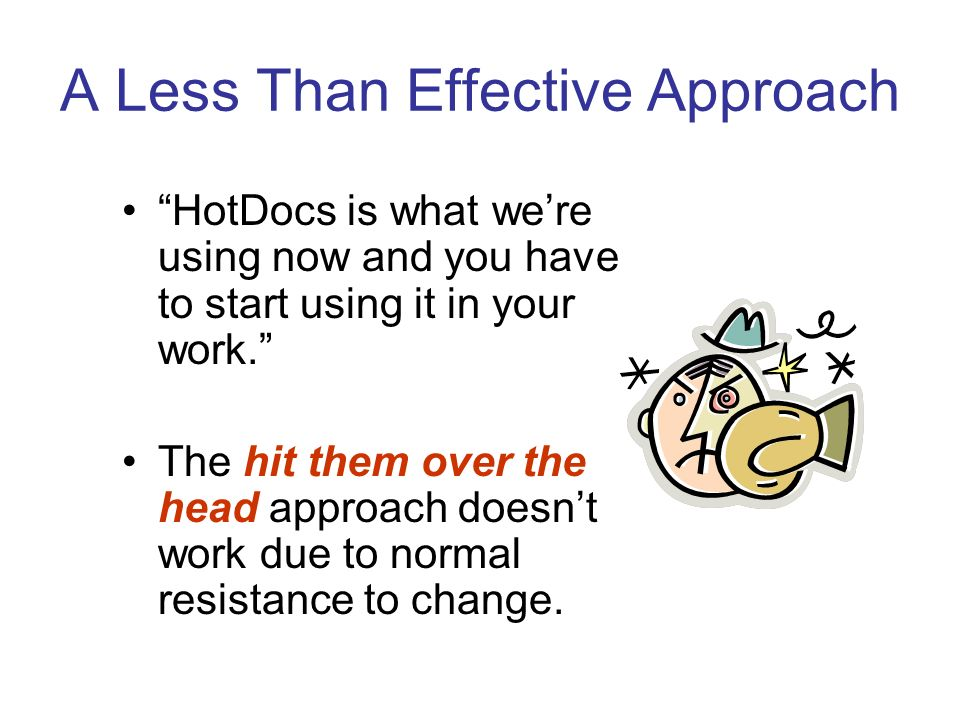 A Less Than Effective Approach HotDocs is what were using now and you have to start using it in your work.