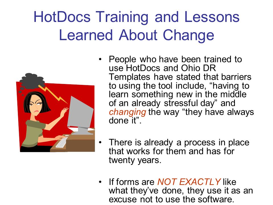 HotDocs Training and Lessons Learned About Change People who have been trained to use HotDocs and Ohio DR Templates have stated that barriers to using the tool include, having to learn something new in the middle of an already stressful day and changing the way they have always done it.