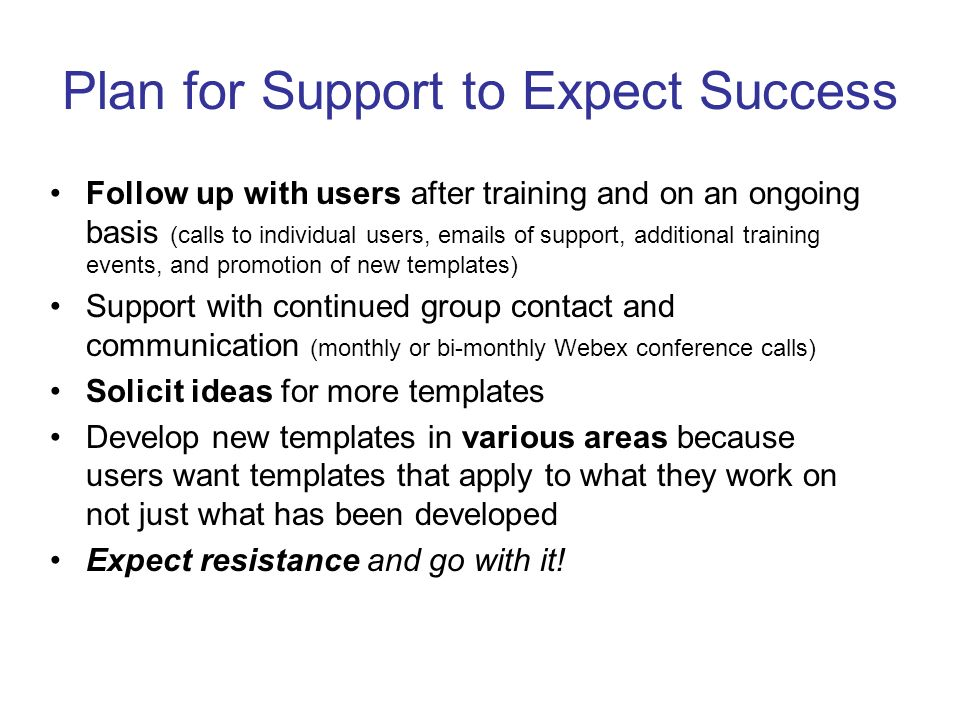 Plan for Support to Expect Success Follow up with users after training and on an ongoing basis (calls to individual users,  s of support, additional training events, and promotion of new templates) Support with continued group contact and communication (monthly or bi-monthly Webex conference calls) Solicit ideas for more templates Develop new templates in various areas because users want templates that apply to what they work on not just what has been developed Expect resistance and go with it!