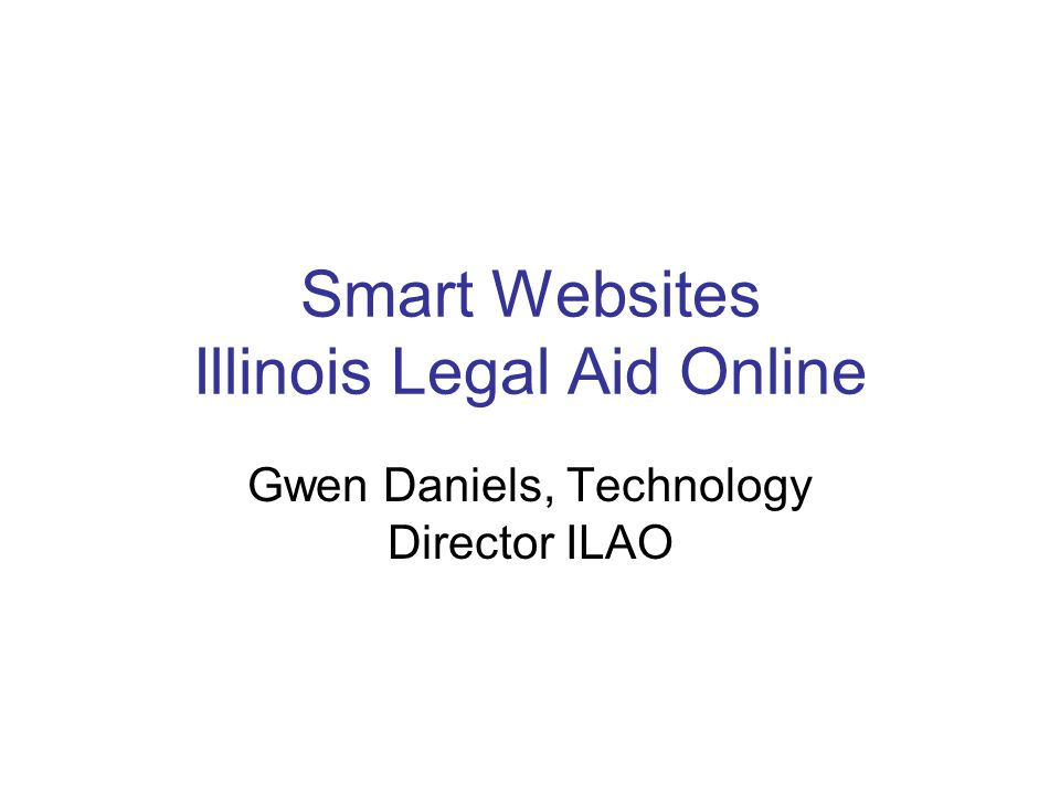 Smart Websites Illinois Legal Aid Online Gwen Daniels, Technology Director ILAO