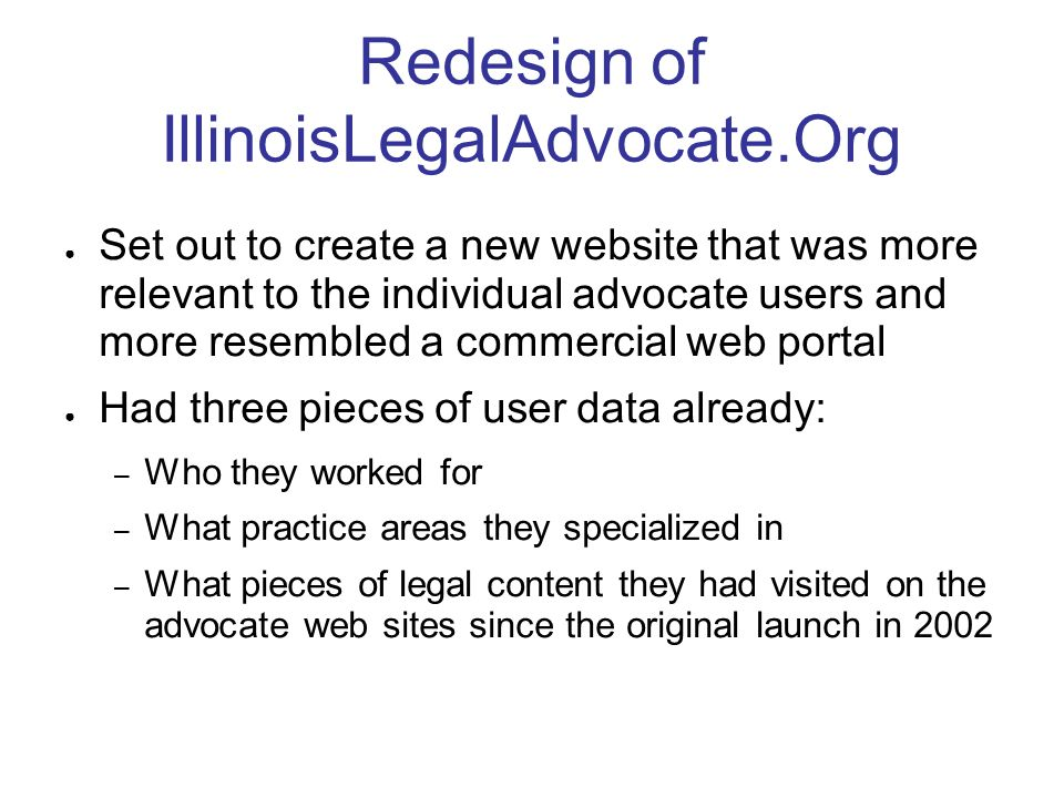 Redesign of IllinoisLegalAdvocate.Org Set out to create a new website that was more relevant to the individual advocate users and more resembled a commercial web portal Had three pieces of user data already: – Who they worked for – What practice areas they specialized in – What pieces of legal content they had visited on the advocate web sites since the original launch in 2002