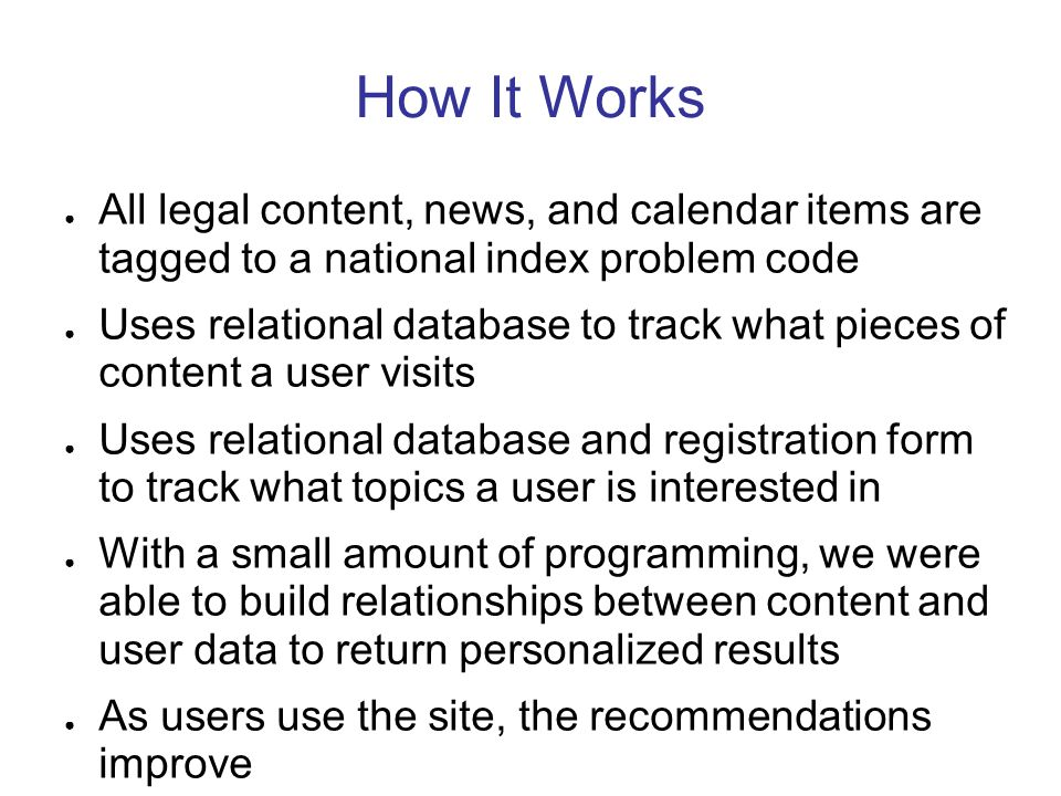 How It Works All legal content, news, and calendar items are tagged to a national index problem code Uses relational database to track what pieces of content a user visits Uses relational database and registration form to track what topics a user is interested in With a small amount of programming, we were able to build relationships between content and user data to return personalized results As users use the site, the recommendations improve