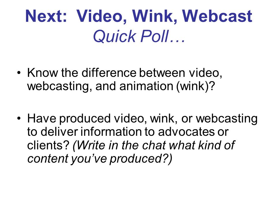 Next: Video, Wink, Webcast Quick Poll… Know the difference between video, webcasting, and animation (wink).