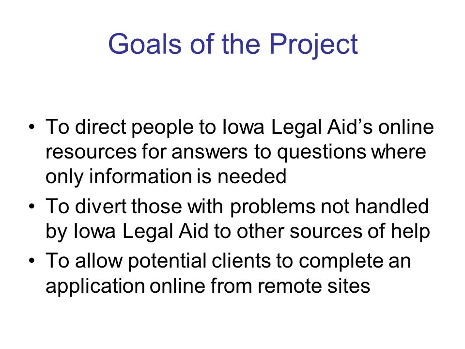 Goals of the Project To direct people to Iowa Legal Aids online resources for answers to questions where only information is needed To divert those with problems not handled by Iowa Legal Aid to other sources of help To allow potential clients to complete an application online from remote sites