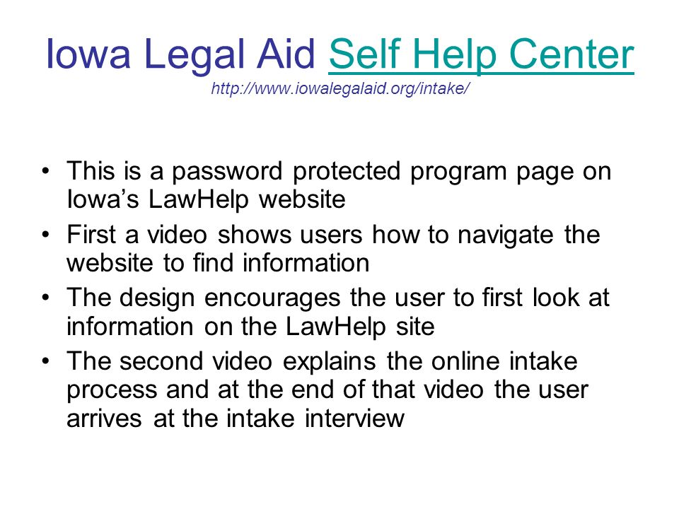 Iowa Legal Aid Self Help Center   Help Center This is a password protected program page on Iowas LawHelp website First a video shows users how to navigate the website to find information The design encourages the user to first look at information on the LawHelp site The second video explains the online intake process and at the end of that video the user arrives at the intake interview