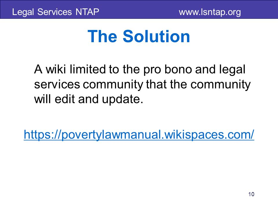 Legal Services NTAP www.lsntap.org 10 The Solution A wiki limited to the pro bono and legal services community that the community will edit and update