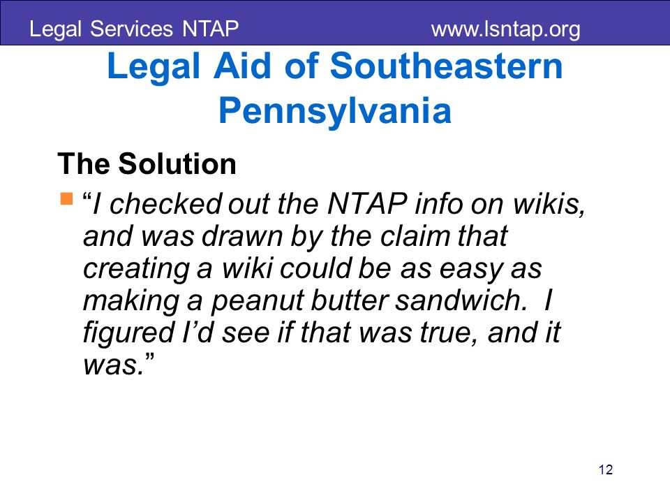 Legal Services NTAP www.lsntap.org 12 Legal Aid of Southeastern Pennsylvania The Solution I checked out the NTAP info on wikis, and was drawn by the c
