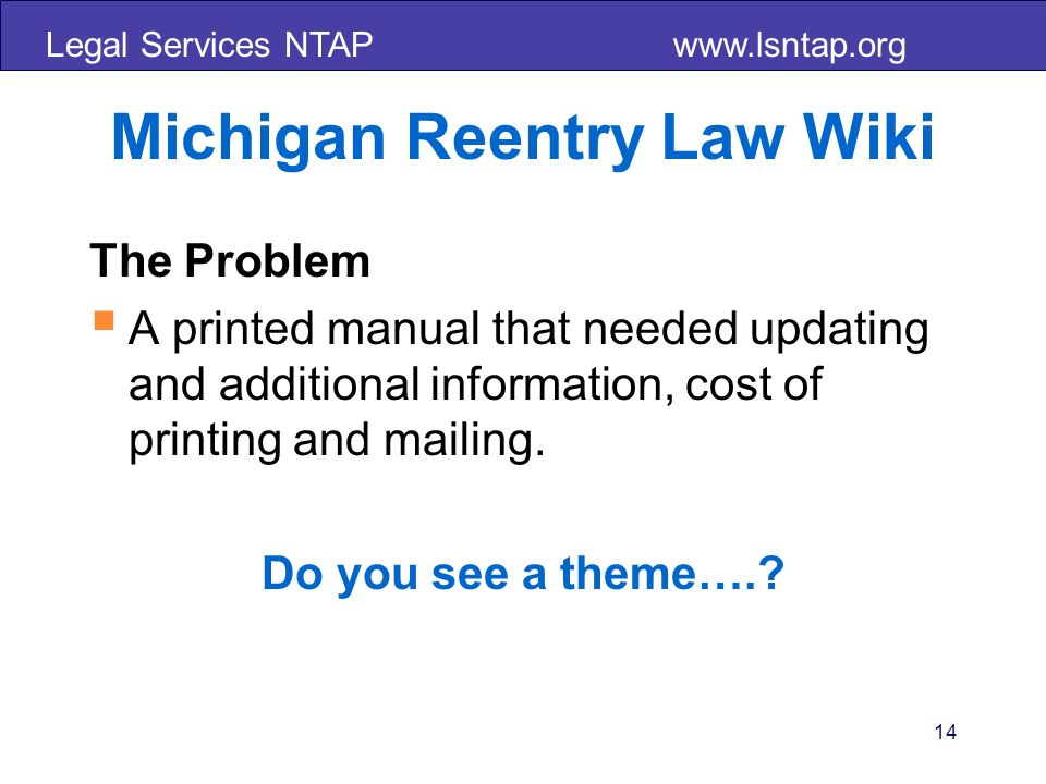 Legal Services NTAP www.lsntap.org 14 Michigan Reentry Law Wiki The Problem A printed manual that needed updating and additional information, cost of