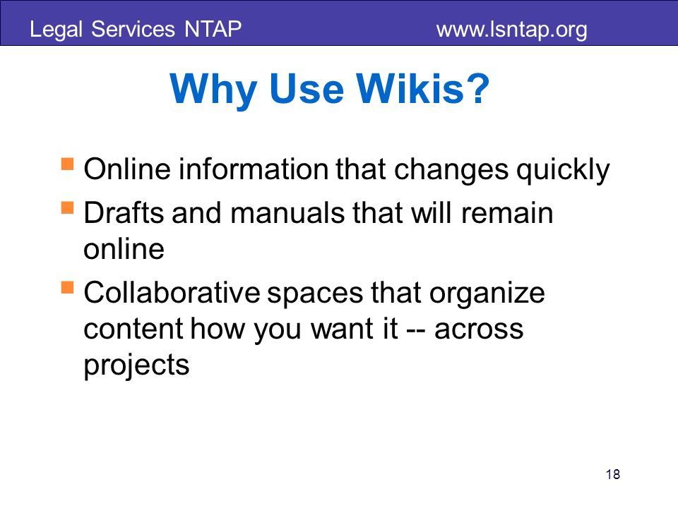 Legal Services NTAP www.lsntap.org 18 Why Use Wikis? Online information that changes quickly Drafts and manuals that will remain online Collaborative