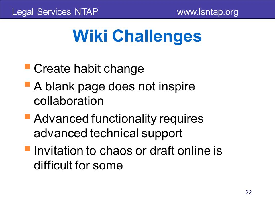 Legal Services NTAP www.lsntap.org 22 Wiki Challenges Create habit change A blank page does not inspire collaboration Advanced functionality requires