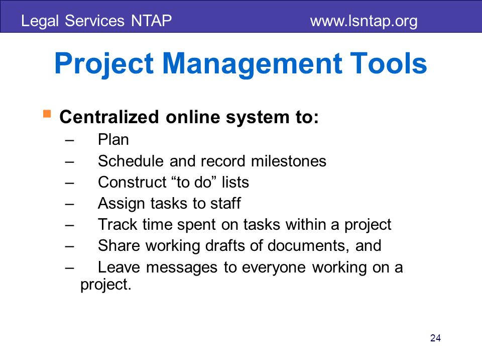 Legal Services NTAP   24 Project Management Tools Centralized online system to: – Plan – Schedule and record milestones – Construct to do lists – Assign tasks to staff – Track time spent on tasks within a project – Share working drafts of documents, and – Leave messages to everyone working on a project.
