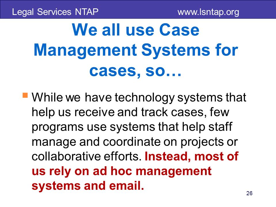 Legal Services NTAP www.lsntap.org 26 We all use Case Management Systems for cases, so… While we have technology systems that help us receive and trac
