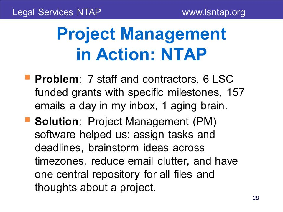 Legal Services NTAP   28 Project Management in Action: NTAP Problem: 7 staff and contractors, 6 LSC funded grants with specific milestones, 157  s a day in my inbox, 1 aging brain.