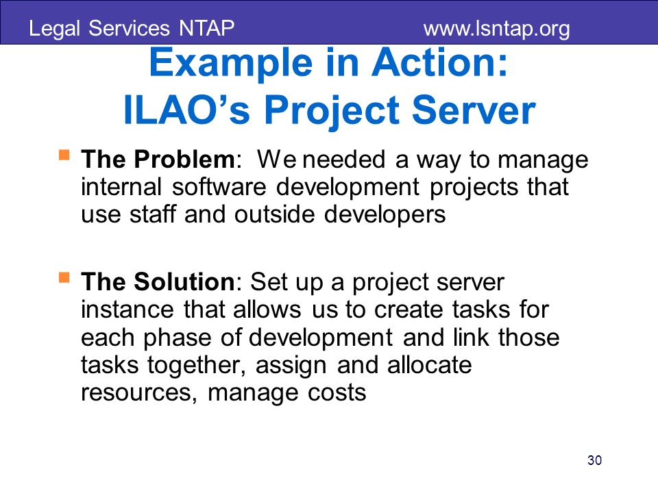 Legal Services NTAP   30 Example in Action: ILAOs Project Server The Problem: We needed a way to manage internal software development projects that use staff and outside developers The Solution: Set up a project server instance that allows us to create tasks for each phase of development and link those tasks together, assign and allocate resources, manage costs