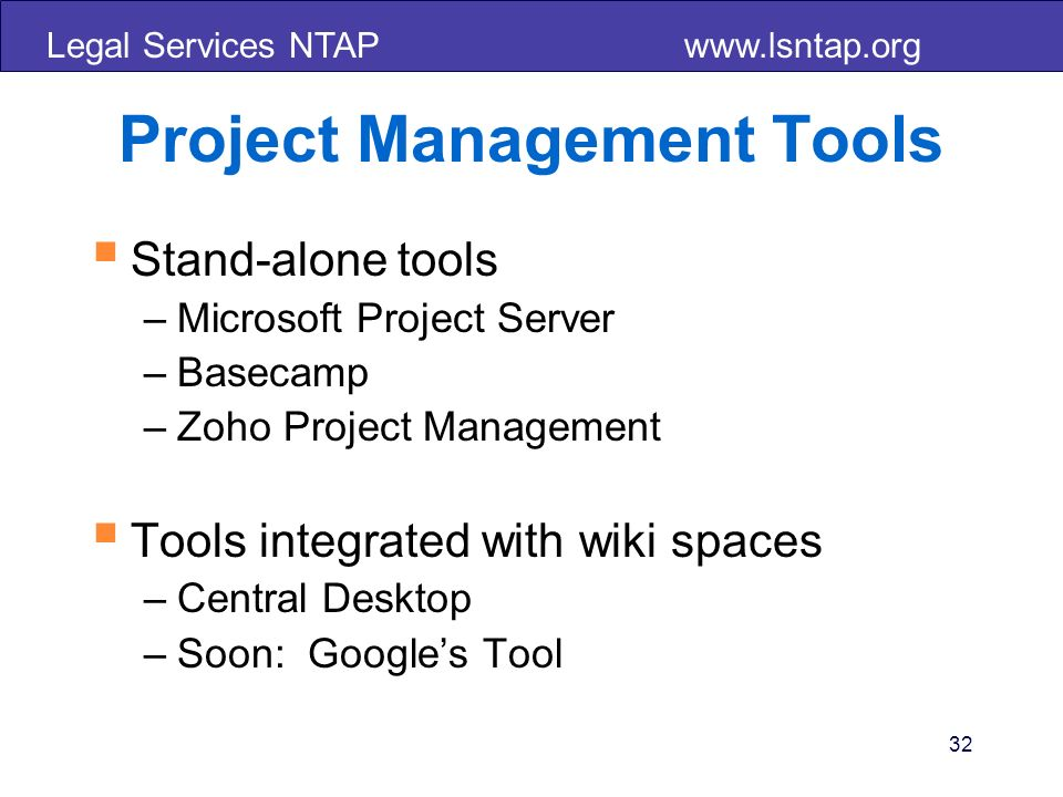 Legal Services NTAP   32 Project Management Tools Stand-alone tools –Microsoft Project Server –Basecamp –Zoho Project Management Tools integrated with wiki spaces –Central Desktop –Soon: Googles Tool