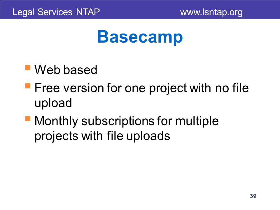 Legal Services NTAP   39 Basecamp Web based Free version for one project with no file upload Monthly subscriptions for multiple projects with file uploads