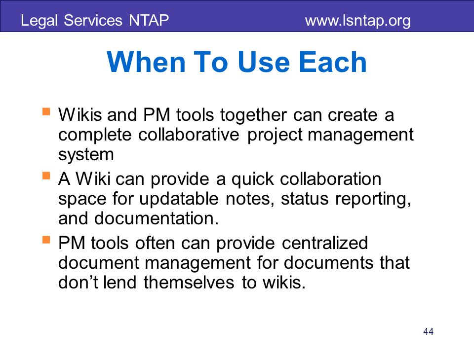 Legal Services NTAP www.lsntap.org 44 When To Use Each Wikis and PM tools together can create a complete collaborative project management system A Wik