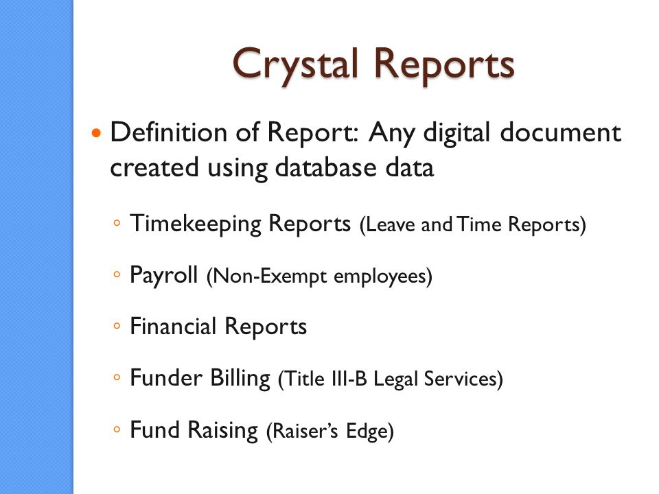 Crystal Reports Definition of Report: Any digital document created using database data Timekeeping Reports (Leave and Time Reports) Payroll (Non-Exempt employees) Financial Reports Funder Billing (Title III-B Legal Services) Fund Raising (Raisers Edge)