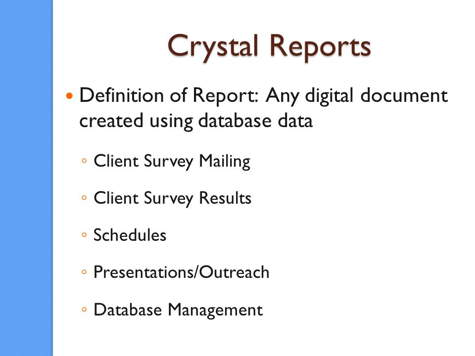 Crystal Reports Definition of Report: Any digital document created using database data Client Survey Mailing Client Survey Results Schedules Presentations/Outreach Database Management