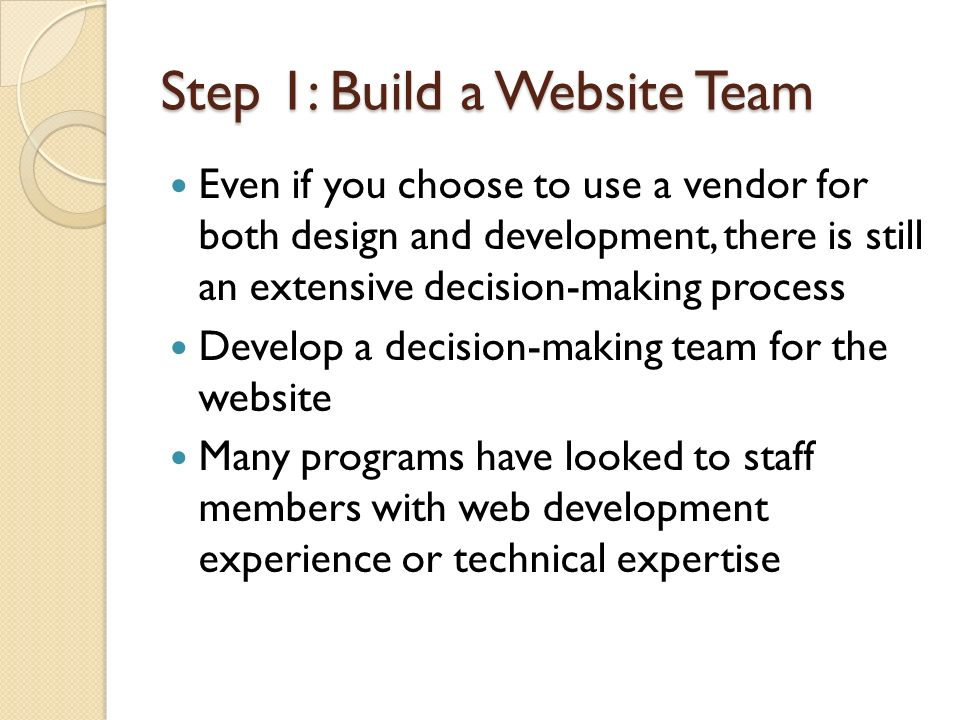 Step 1: Build a Website Team Even if you choose to use a vendor for both design and development, there is still an extensive decision-making process D