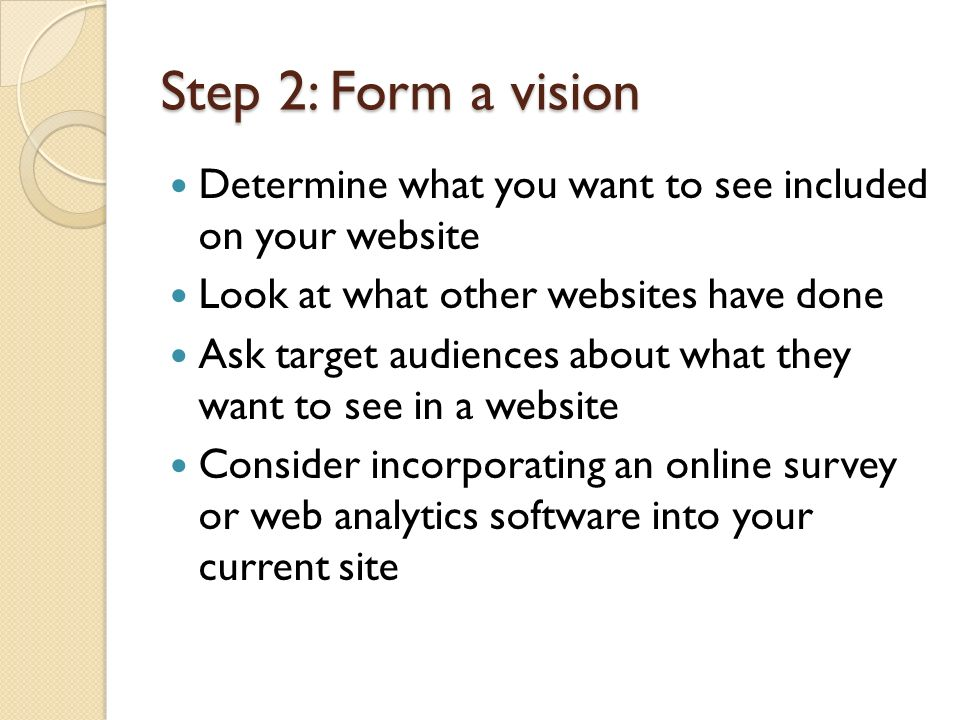 Step 2: Form a vision Determine what you want to see included on your website Look at what other websites have done Ask target audiences about what th
