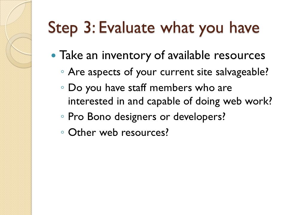 Step 3: Evaluate what you have Take an inventory of available resources Are aspects of your current site salvageable? Do you have staff members who ar