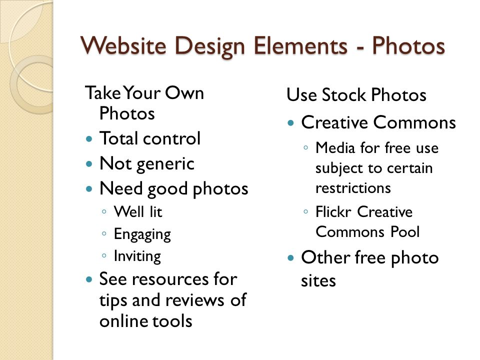 Website Design Elements- Photos Take Your Own Photos Total control Not generic Need good photos Well lit Engaging Inviting See resources for tips and