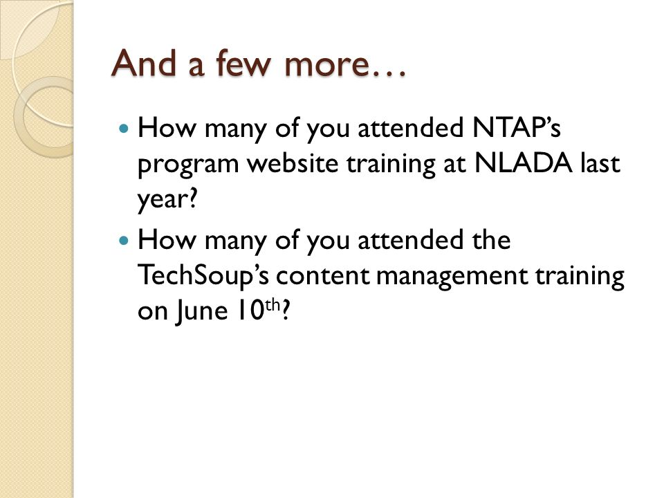 And a few more… How many of you attended NTAPs program website training at NLADA last year? How many of you attended the TechSoups content management