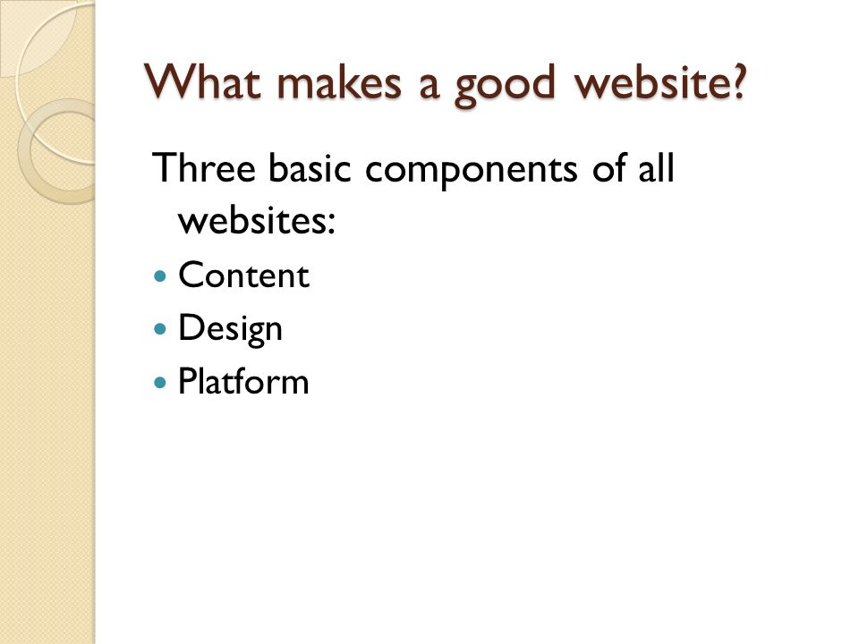 What makes a good website? Three basic components of all websites: Content Design Platform