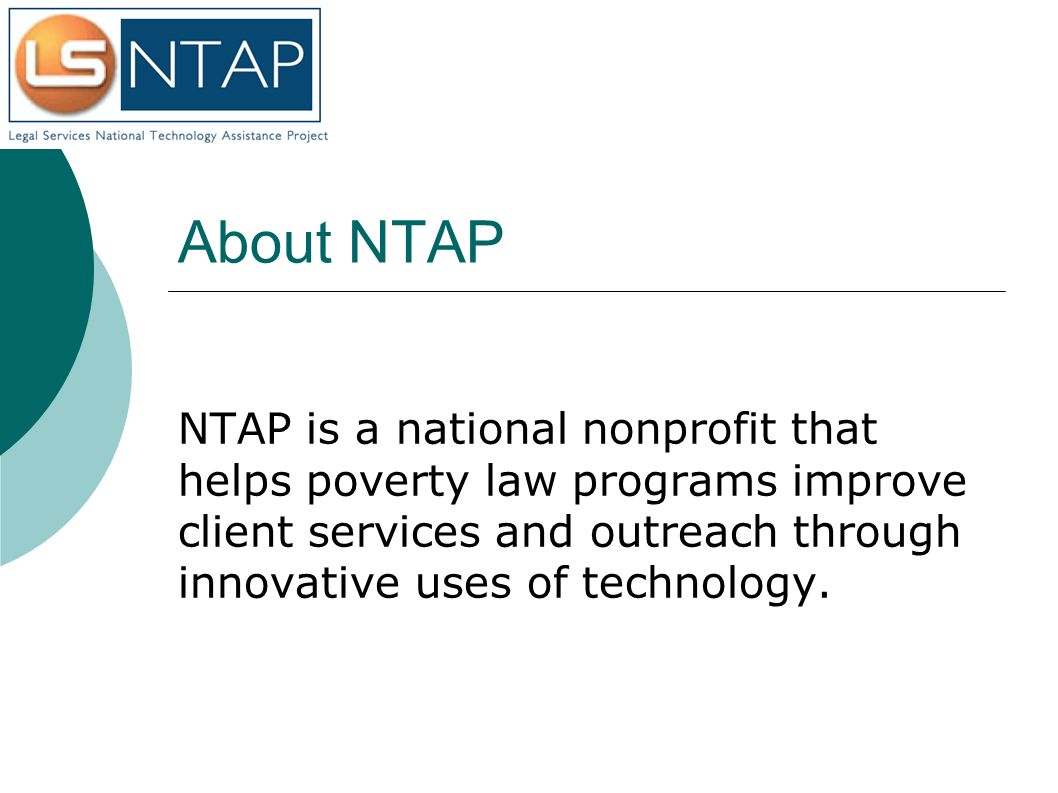 About NTAP NTAP is a national nonprofit that helps poverty law programs improve client services and outreach through innovative uses of technology.