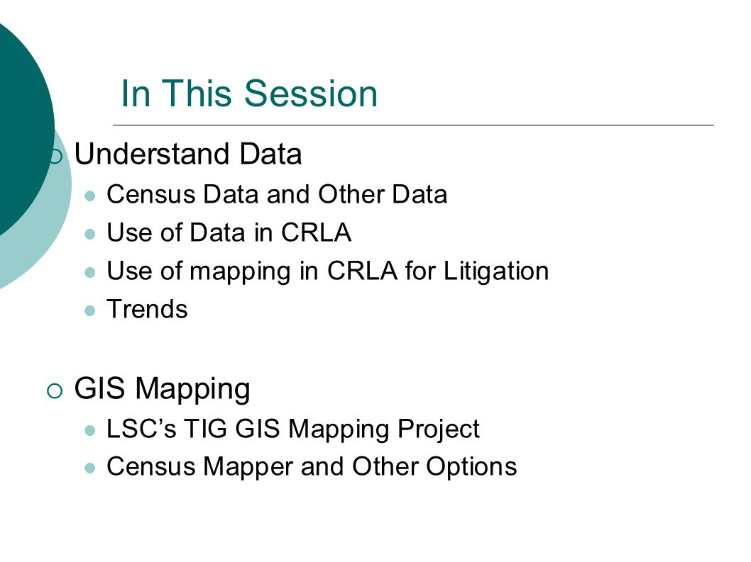 In This Session Understand Data Census Data and Other Data Use of Data in CRLA Use of mapping in CRLA for Litigation Trends GIS Mapping LSCs TIG GIS Mapping Project Census Mapper and Other Options