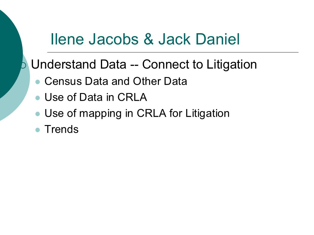 Ilene Jacobs & Jack Daniel Understand Data -- Connect to Litigation Census Data and Other Data Use of Data in CRLA Use of mapping in CRLA for Litigation Trends
