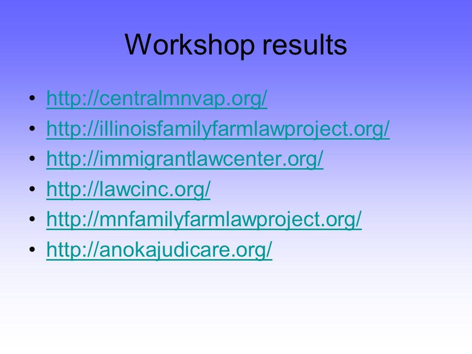 Workshop results http://centralmnvap.org/ http://illinoisfamilyfarmlawproject.org/ http://immigrantlawcenter.org/ http://lawcinc.org/ http://mnfamilyfarmlawproject.org/ http://anokajudicare.org/