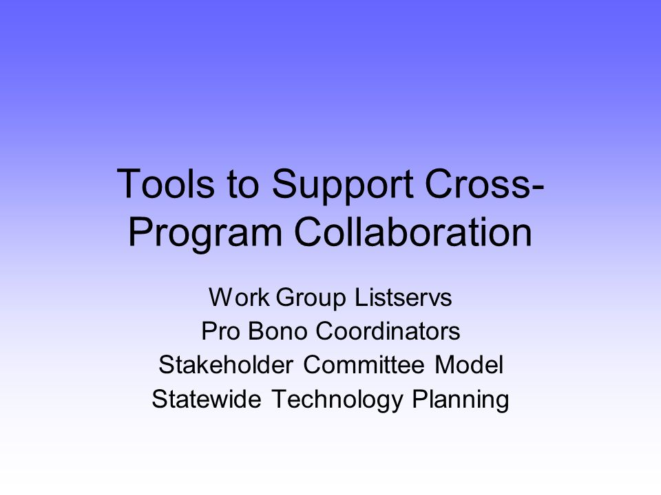 Tools to Support Cross- Program Collaboration Work Group Listservs Pro Bono Coordinators Stakeholder Committee Model Statewide Technology Planning